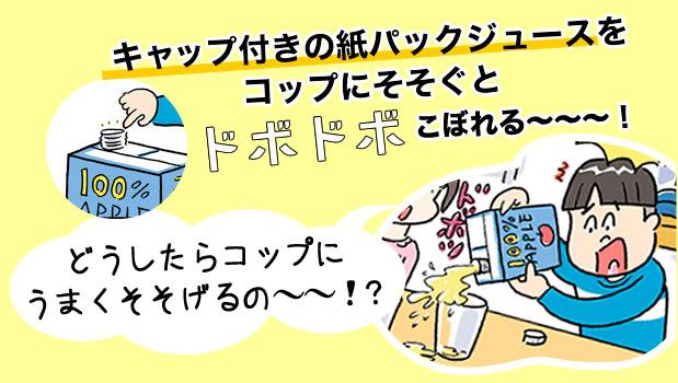 キャップ付きの紙パックジュースを コップにそそぐとドボドボこぼれる~~~!