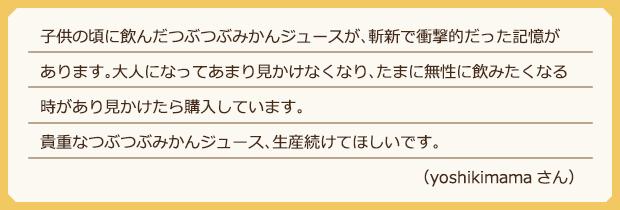子供の頃に飲んだつぶつぶみかんジュースが、斬新で衝撃的だった記憶があります。大人になってあまり見かけなくなり、たまに無性に飲みたくなる時があり見かけたら購入しています。貴重なつぶつぶみかんジュース、生産続けてほしいです。(yoshikimamaさん)